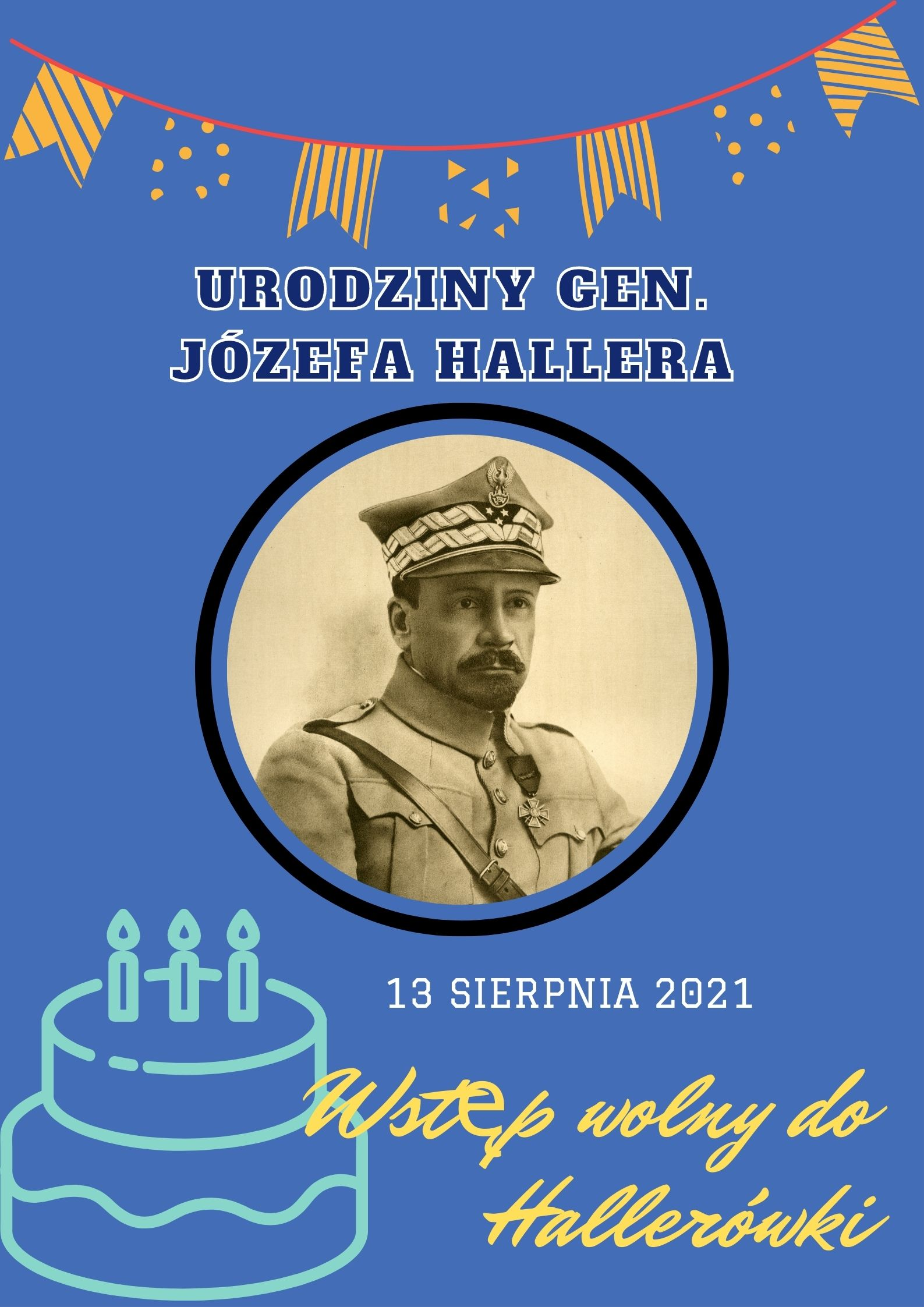 Plakat zapraszający na wstęp wolny do Hallerówki w dniu 13 sierpnia 2021. Jest to dzień urodzin Generała Józefa Hallera. Plakat utrzymany jest w kolorze niebieskim, w centralnym miejscu plakatu umieszczona jest czarnobiałą fotografia generała Józefa Hallera.